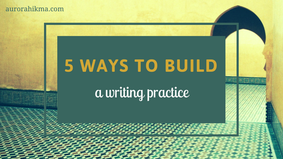 5 Ways to Build a Writing Practice